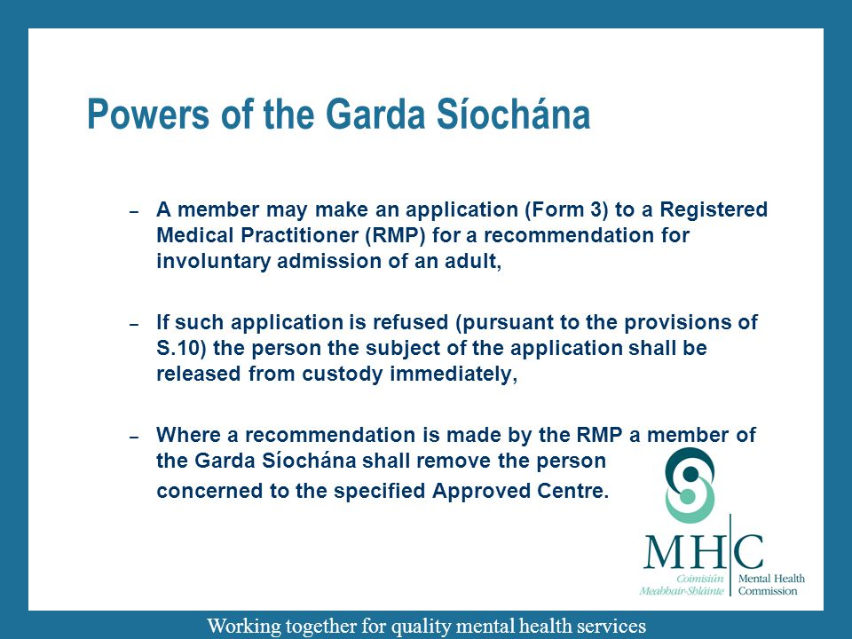 Working together for quality mental health services Powers of the Garda Síochána – A member may make an application (Form 3) to a Registered Medical Practitioner (RMP) for a recommendation for involuntary admission of an adult, – If such application is refused (pursuant to the provisions of S.10) the person the subject of the application shall be released from custody immediately, – Where a recommendation is made by the RMP a member of the Garda Síochána shall remove the person concerned to the specified Approved Centre.