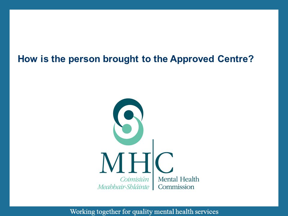Working together for quality mental health services How is the person brought to the Approved Centre