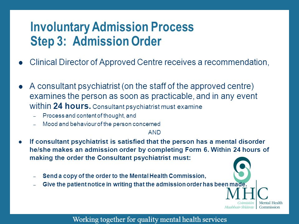 Working together for quality mental health services Involuntary Admission Process Step 3: Admission Order Clinical Director of Approved Centre receives a recommendation, A consultant psychiatrist (on the staff of the approved centre) examines the person as soon as practicable, and in any event within 24 hours.