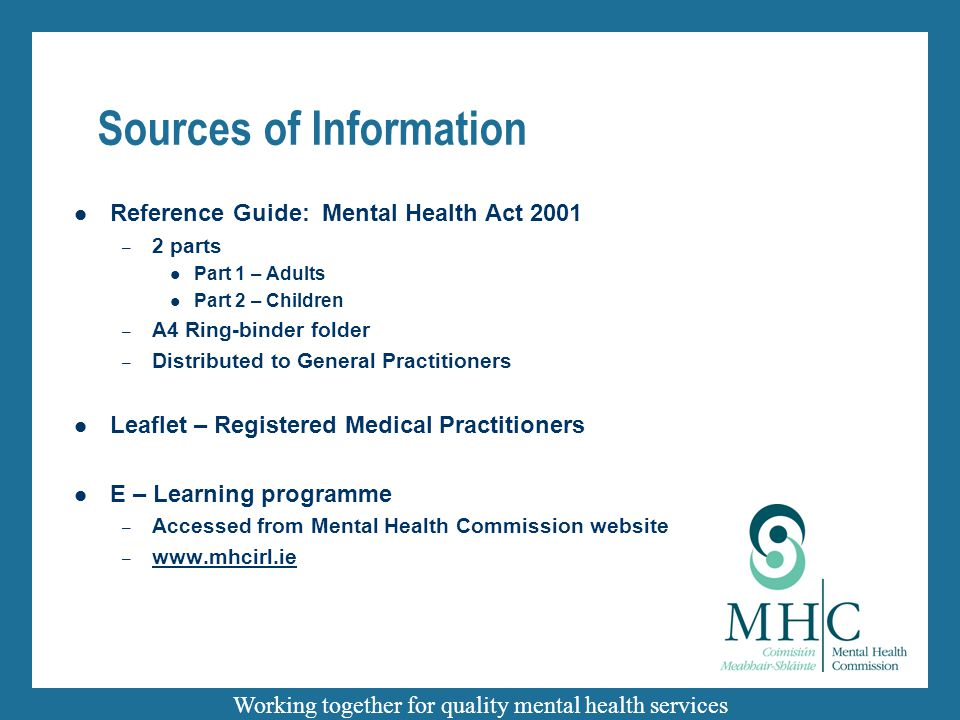 Working together for quality mental health services Sources of Information Reference Guide: Mental Health Act 2001 – 2 parts Part 1 – Adults Part 2 –
