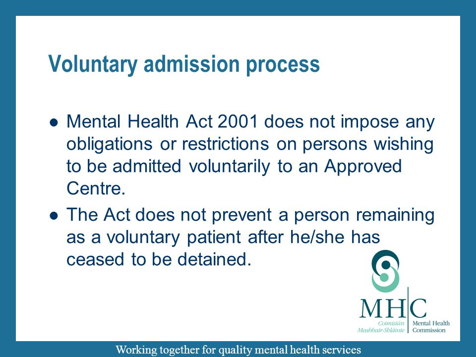 Working together for quality mental health services Voluntary admission process Mental Health Act 2001 does not impose any obligations or restrictions