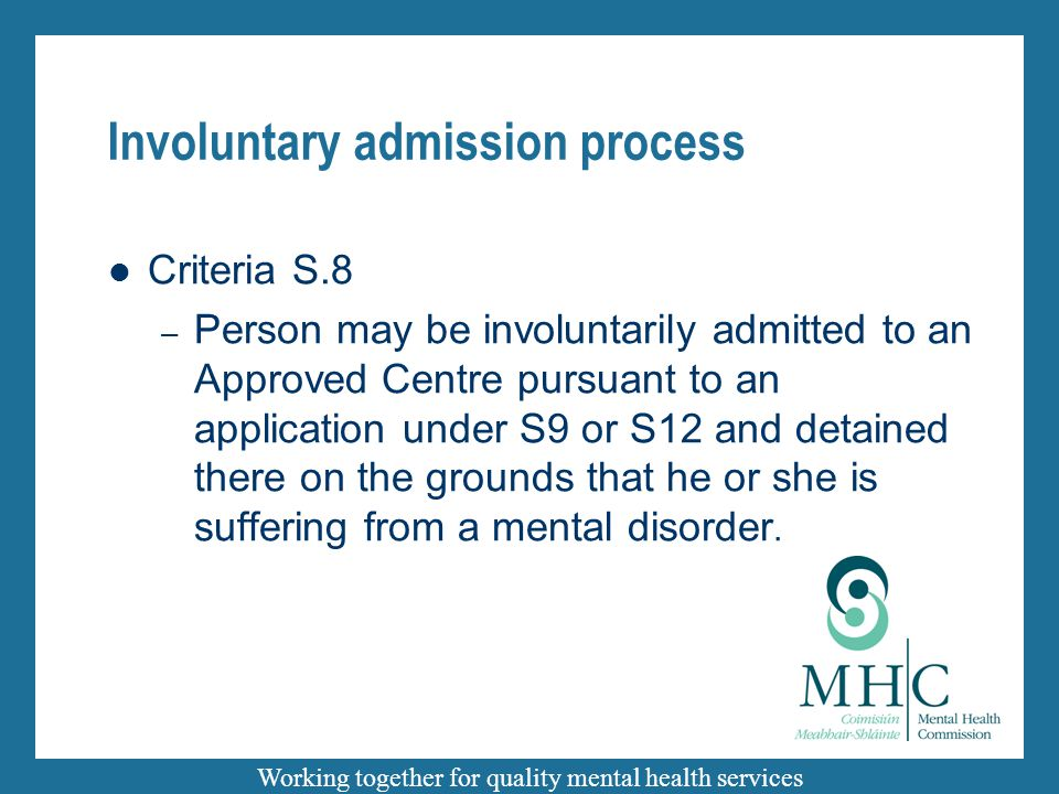 Working together for quality mental health services Involuntary admission process Criteria S.8 – Person may be involuntarily admitted to an Approved C