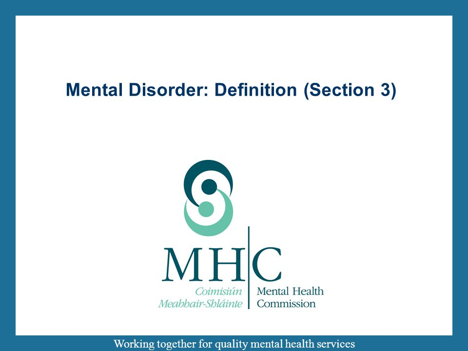 Working together for quality mental health services Mental Disorder: Definition (Section 3)