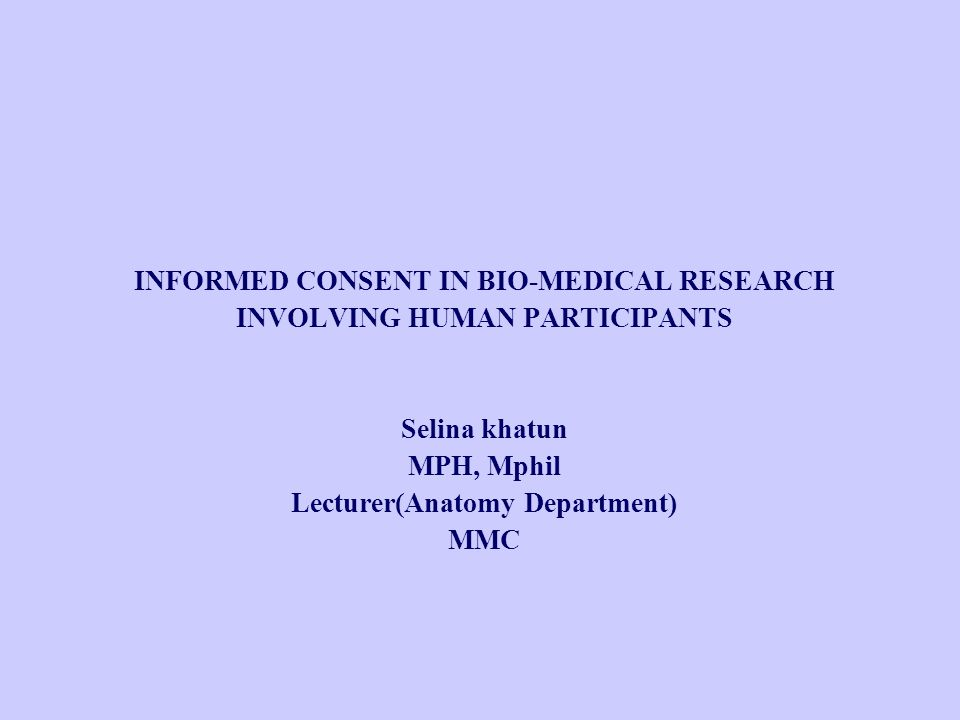 INFORMED CONSENT IN BIO-MEDICAL RESEARCH INVOLVING HUMAN PARTICIPANTS Selina khatun MPH, Mphil Lecturer(Anatomy Department) MMC