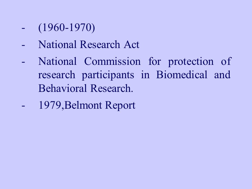 -(1960-1970) -National Research Act -National Commission for protection of research participants in Biomedical and Behavioral Research.