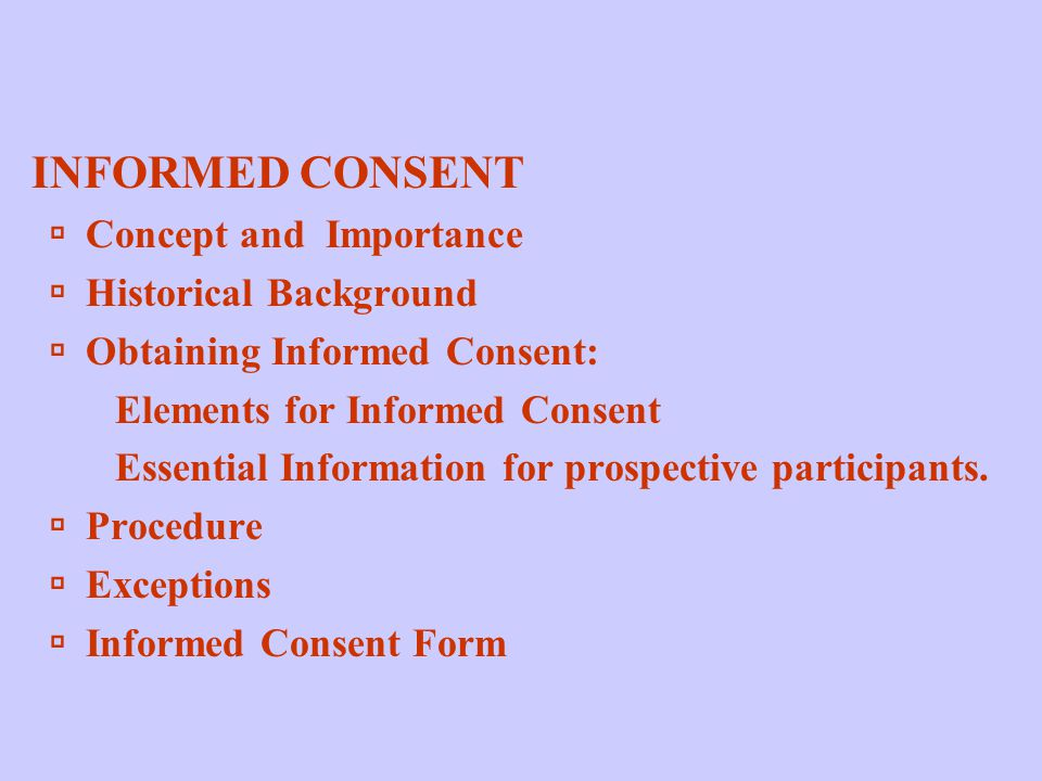 INFORMED CONSENT  Concept and Importance  Historical Background  Obtaining Informed Consent: Elements for Informed Consent Essential Information for prospective participants.