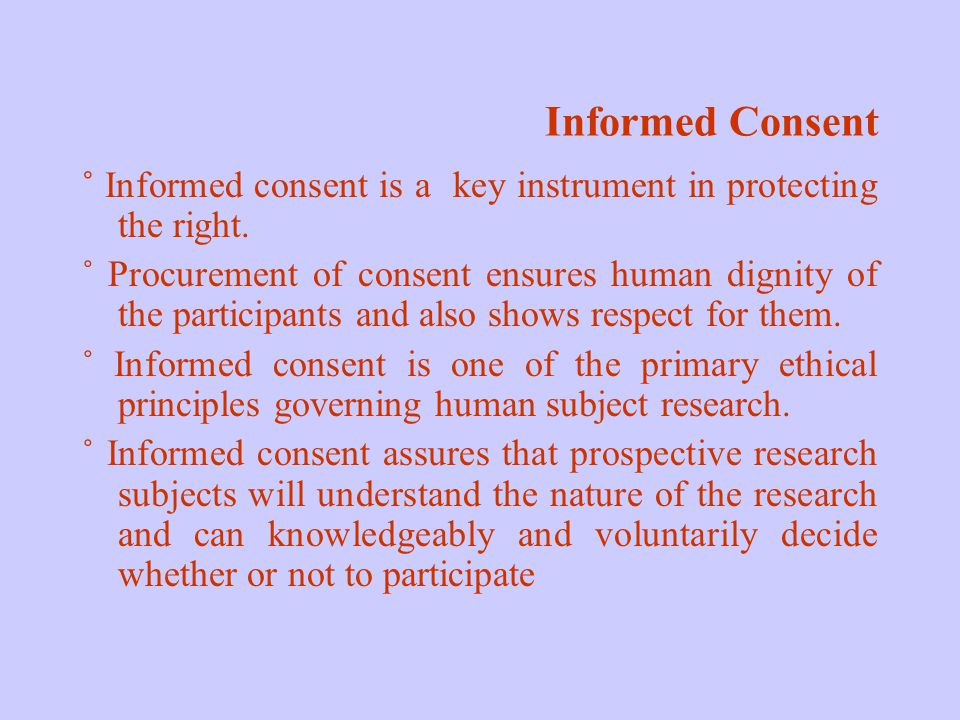 Informed Consent ˚ Informed consent is a key instrument in protecting the right.