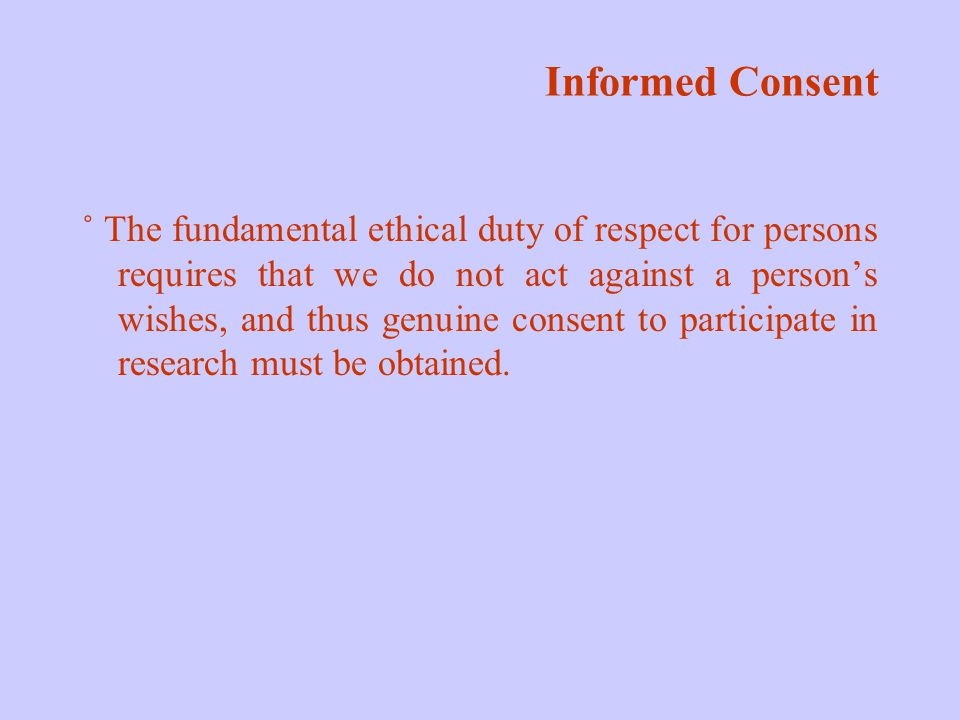 Informed Consent ˚ The fundamental ethical duty of respect for persons requires that we do not act against a person's wishes, and thus genuine consent to participate in research must be obtained.