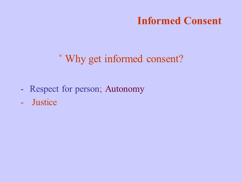Informed Consent ˚ Why get informed consent -Respect for person; Autonomy - Justice