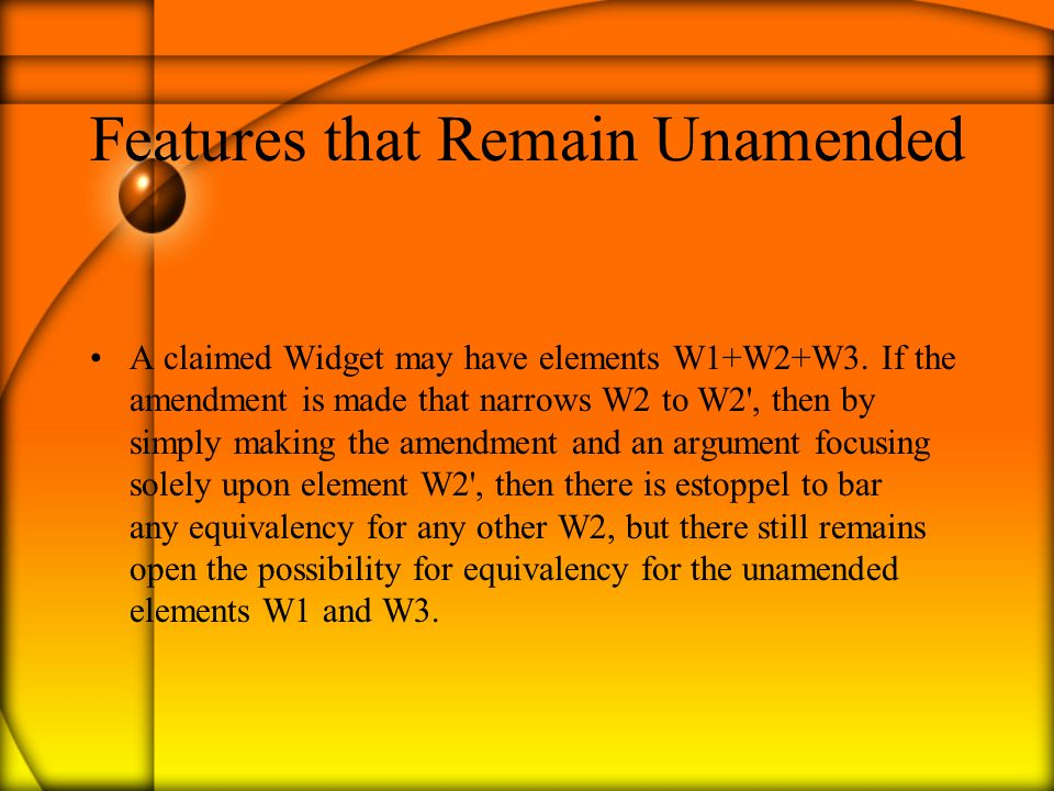 Features that Remain Unamended A claimed Widget may have elements W1+W2+W3.