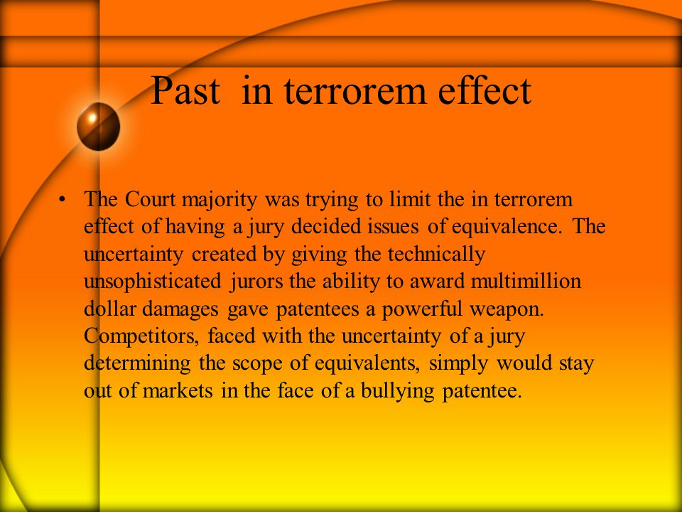 Past in terrorem effect The Court majority was trying to limit the in terrorem effect of having a jury decided issues of equivalence. The uncertainty
