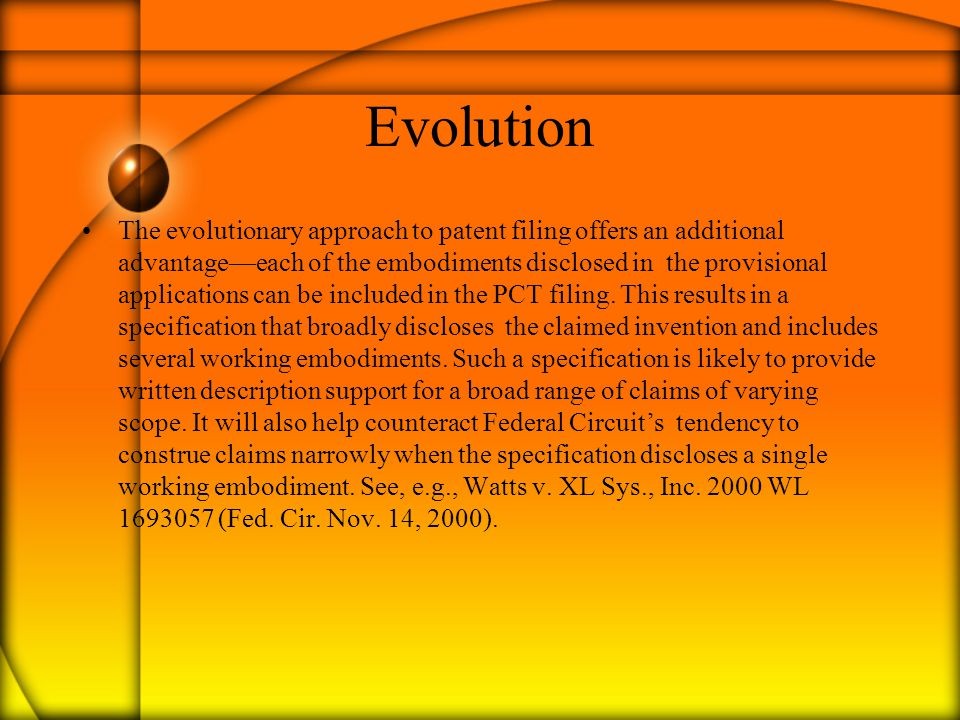 Evolution The evolutionary approach to patent filing offers an additional advantage—each of the embodiments disclosed in the provisional applications can be included in the PCT filing.