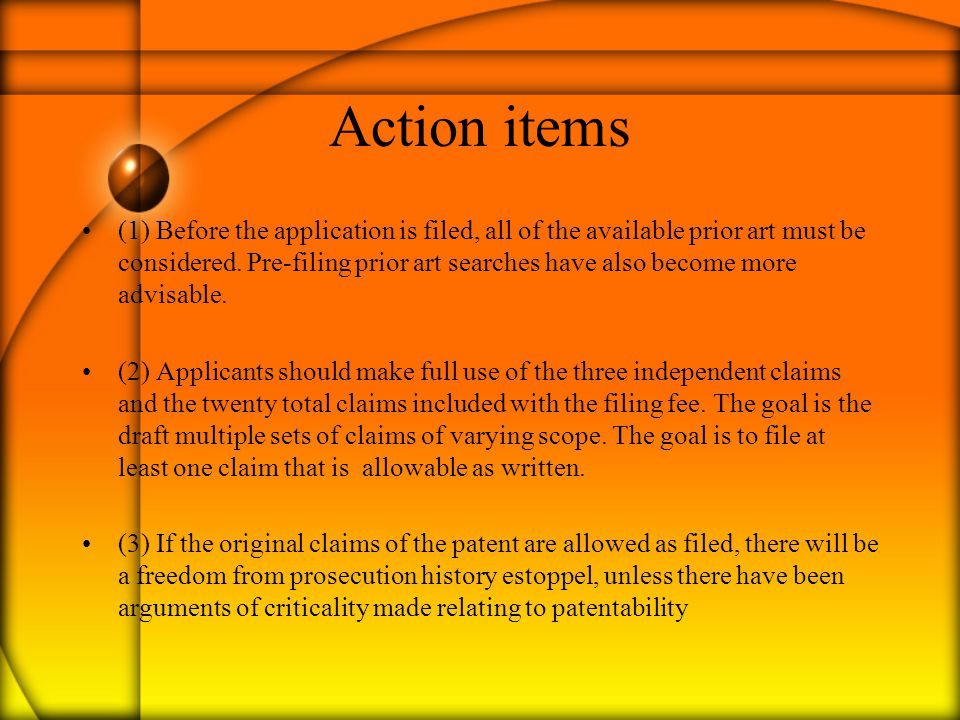 Action items (1) Before the application is filed, all of the available prior art must be considered. Pre-filing prior art searches have also become mo