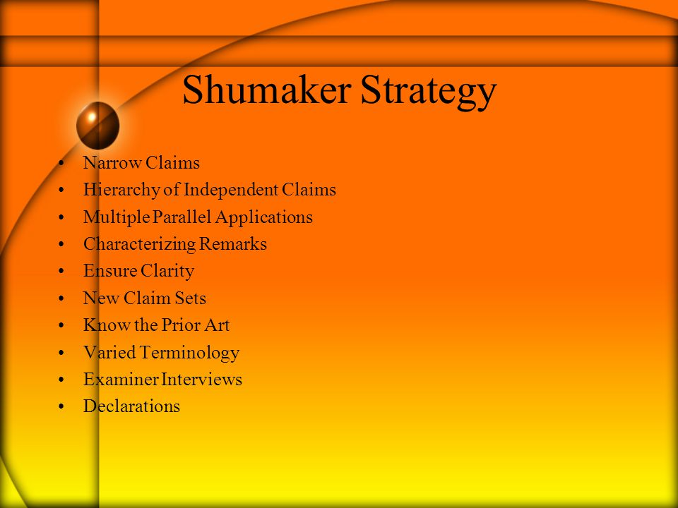 Shumaker Strategy Narrow Claims Hierarchy of Independent Claims Multiple Parallel Applications Characterizing Remarks Ensure Clarity New Claim Sets Know the Prior Art Varied Terminology Examiner Interviews Declarations