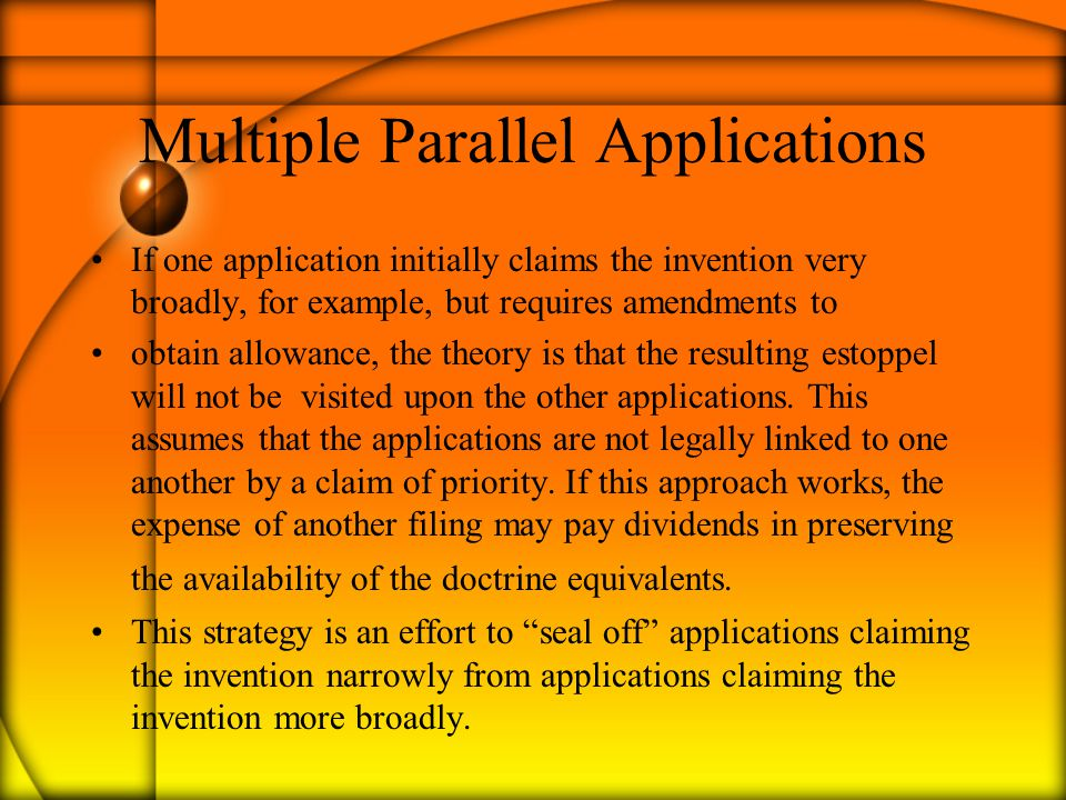 Multiple Parallel Applications If one application initially claims the invention very broadly, for example, but requires amendments to obtain allowance, the theory is that the resulting estoppel will not be visited upon the other applications.