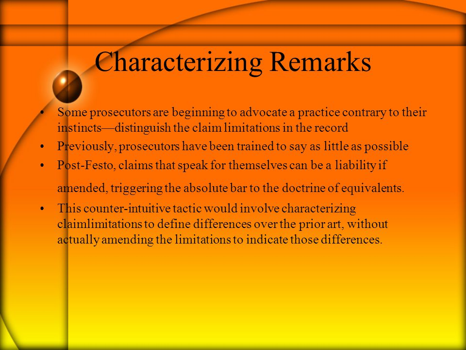 Characterizing Remarks Some prosecutors are beginning to advocate a practice contrary to their instincts—distinguish the claim limitations in the record Previously, prosecutors have been trained to say as little as possible Post-Festo, claims that speak for themselves can be a liability if amended, triggering the absolute bar to the doctrine of equivalents.