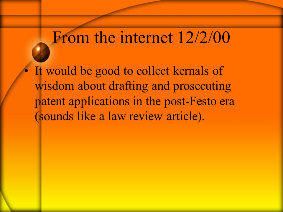 From the internet 12/2/00 It would be good to collect kernals of wisdom about drafting and prosecuting patent applications in the post-Festo era (soun
