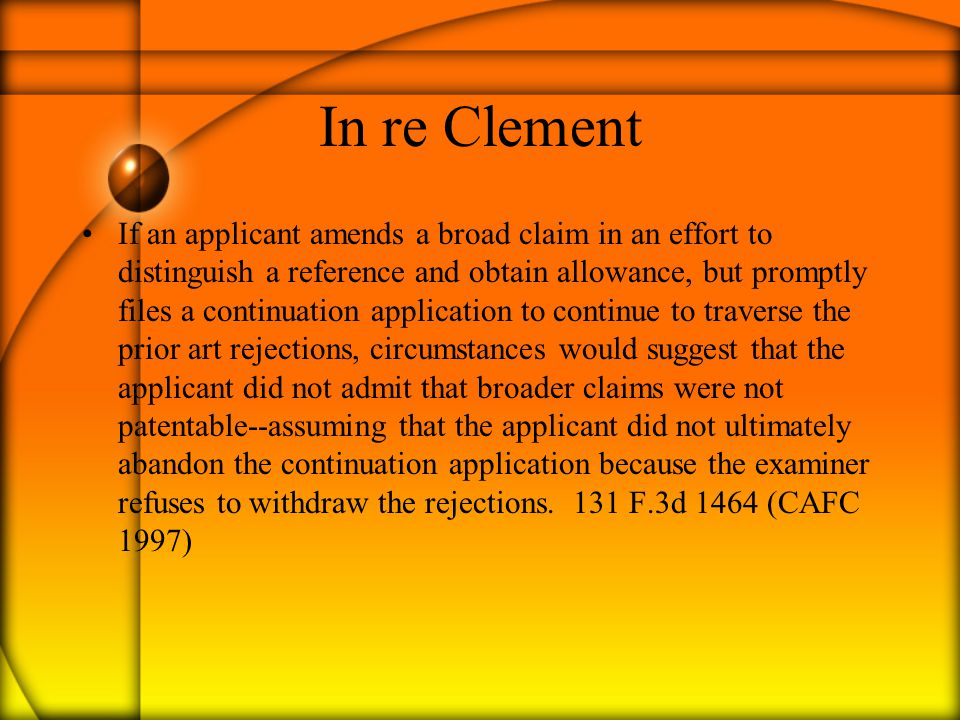 In re Clement If an applicant amends a broad claim in an effort to distinguish a reference and obtain allowance, but promptly files a continuation application to continue to traverse the prior art rejections, circumstances would suggest that the applicant did not admit that broader claims were not patentable--assuming that the applicant did not ultimately abandon the continuation application because the examiner refuses to withdraw the rejections.