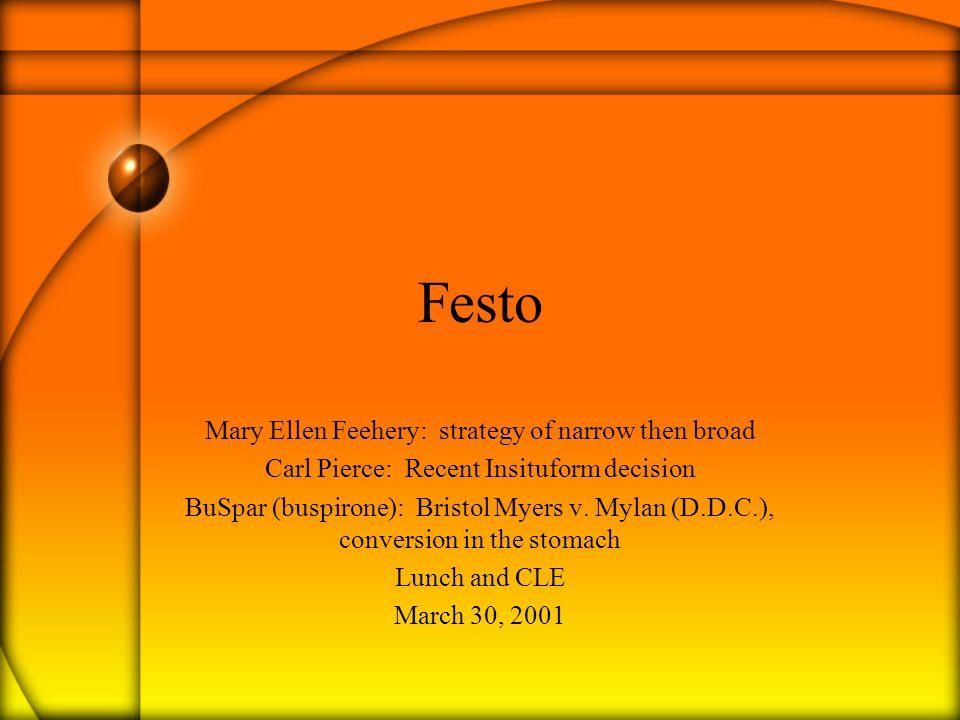 Festo Mary Ellen Feehery: strategy of narrow then broad Carl Pierce: Recent Insituform decision BuSpar (buspirone): Bristol Myers v.