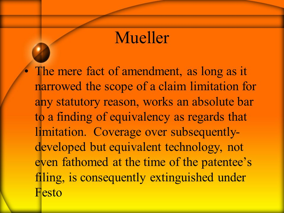 Mueller The mere fact of amendment, as long as it narrowed the scope of a claim limitation for any statutory reason, works an absolute bar to a finding of equivalency as regards that limitation.