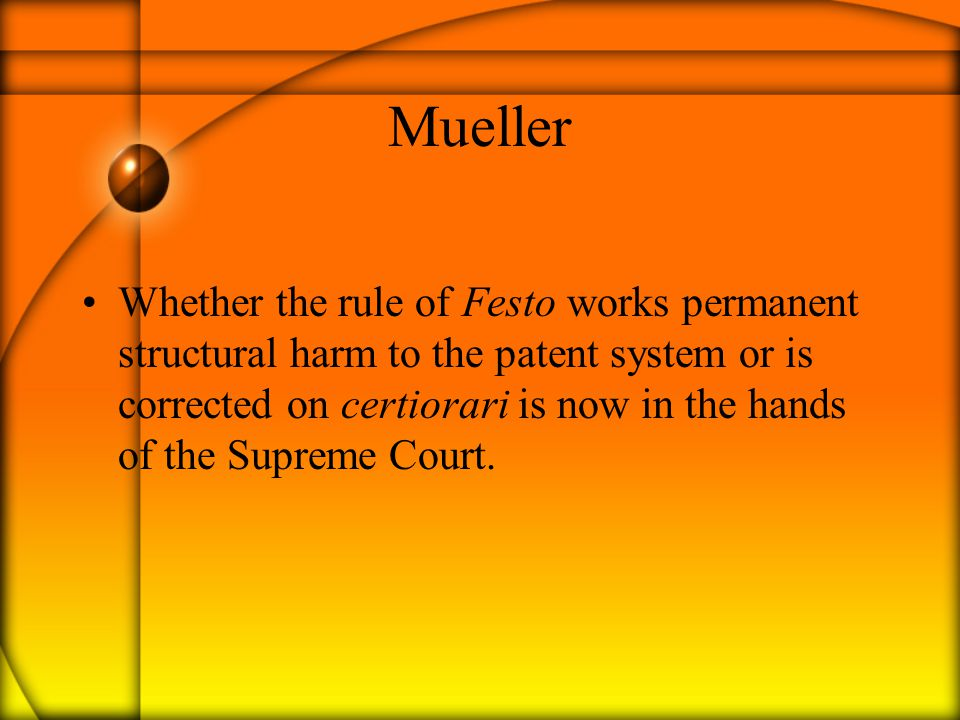 Mueller Whether the rule of Festo works permanent structural harm to the patent system or is corrected on certiorari is now in the hands of the Supreme Court.
