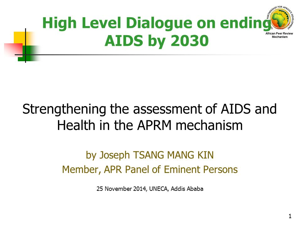 High Level Dialogue on ending AIDS by 2030 Strengthening the assessment of AIDS and Health in the APRM mechanism by Joseph TSANG MANG KIN Member, APR Panel of Eminent Persons 25 November 2014, UNECA, Addis Ababa 1