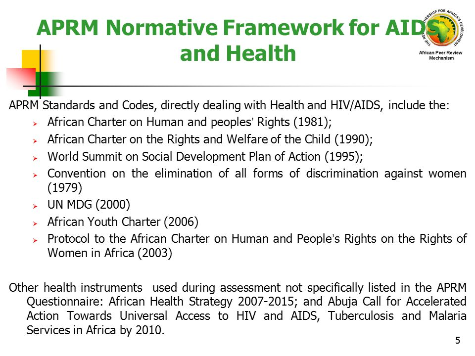 APRM Normative Framework for AIDS and Health APRM Standards and Codes, directly dealing with Health and HIV/AIDS, include the:  African Charter on Human and peoples' Rights (1981);  African Charter on the Rights and Welfare of the Child (1990);  World Summit on Social Development Plan of Action (1995);  Convention on the elimination of all forms of discrimination against women (1979)  UN MDG (2000)  African Youth Charter (2006)  Protocol to the African Charter on Human and People's Rights on the Rights of Women in Africa (2003) Other health instruments used during assessment not specifically listed in the APRM Questionnaire: African Health Strategy 2007-2015; and Abuja Call for Accelerated Action Towards Universal Access to HIV and AIDS, Tuberculosis and Malaria Services in Africa by 2010.