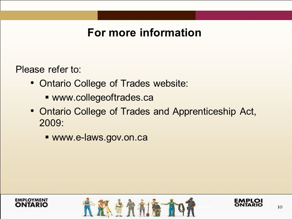 10 For more information Please refer to: Ontario College of Trades website:  www.collegeoftrades.ca Ontario College of Trades and Apprenticeship Act, 2009:  www.e-laws.gov.on.ca
