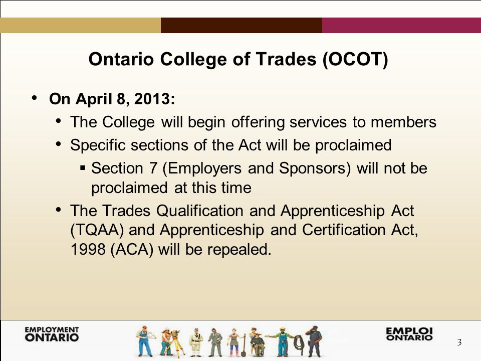 3 Ontario College of Trades (OCOT) On April 8, 2013: The College will begin offering services to members Specific sections of the Act will be proclaimed  Section 7 (Employers and Sponsors) will not be proclaimed at this time The Trades Qualification and Apprenticeship Act (TQAA) and Apprenticeship and Certification Act, 1998 (ACA) will be repealed.