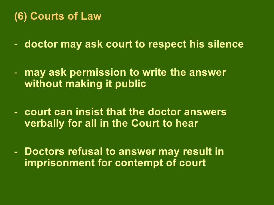 (6) Courts of Law -doctor may ask court to respect his silence -may ask permission to write the answer without making it public -court can insist that the doctor answers verbally for all in the Court to hear -Doctors refusal to answer may result in imprisonment for contempt of court