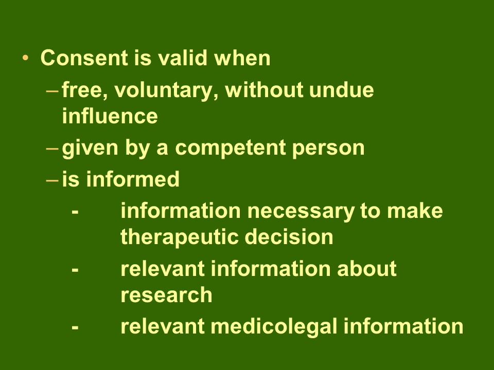 Consent is valid when –free, voluntary, without undue influence –given by a competent person –is informed -information necessary to make therapeutic decision -relevant information about research -relevant medicolegal information