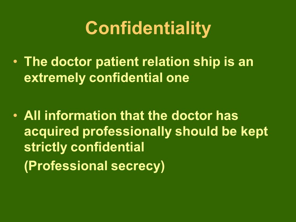 The doctor patient relation ship is an extremely confidential one All information that the doctor has acquired professionally should be kept strictly confidential (Professional secrecy)