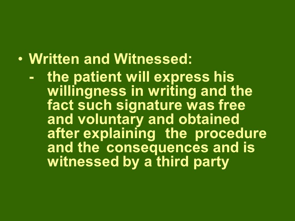 Written and Witnessed: -the patient will express his willingness in writing and the fact such signature was free and voluntary and obtained after explaining the procedure and the consequences and is witnessed by a third party