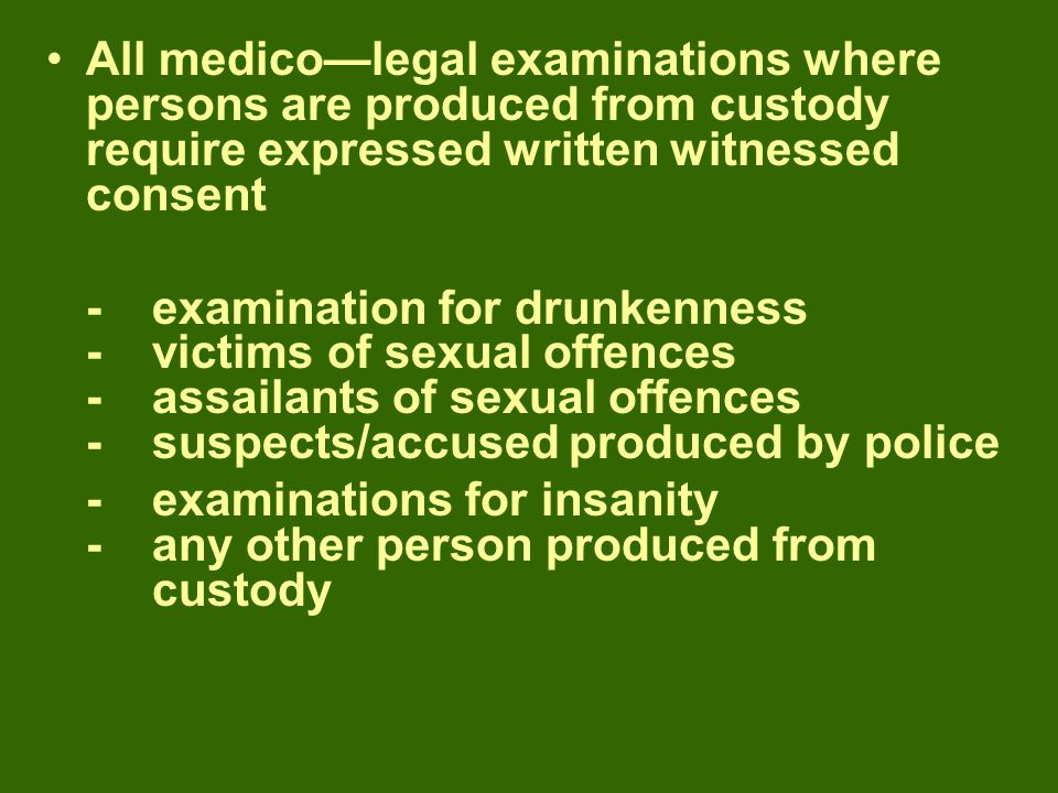 All medico—legal examinations where persons are produced from custody require expressed written witnessed consent - examination for drunkenness -victims of sexual offences -assailants of sexual offences -suspects/accused produced by police -examinations for insanity -any other person produced from custody