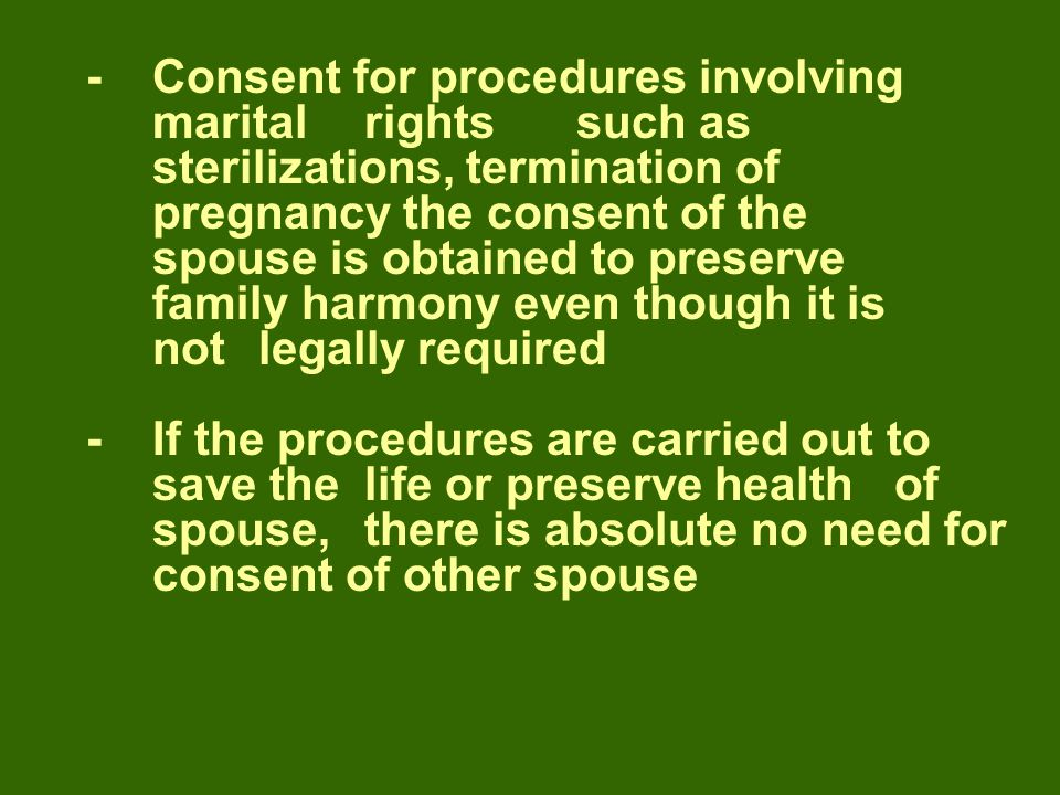 -Consent for procedures involving marital rights such as sterilizations, termination of pregnancy the consent of the spouse is obtained to preserve family harmony even though it is not legally required -If the procedures are carried out to save the life or preserve health of spouse,there is absolute no need for consent of other spouse