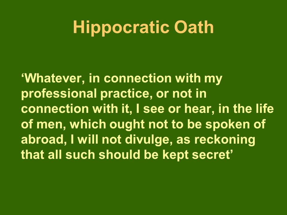 Hippocratic Oath 'Whatever, in connection with my professional practice, or not in connection with it, I see or hear, in the life of men, which ought not to be spoken of abroad, I will not divulge, as reckoning that all such should be kept secret'