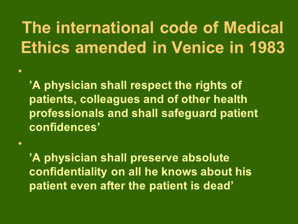 The international code of Medical Ethics amended in Venice in 1983 'A physician shall respect the rights of patients, colleagues and of other health professionals and shall safeguard patient confidences' 'A physician shall preserve absolute confidentiality on all he knows about his patient even after the patient is dead'