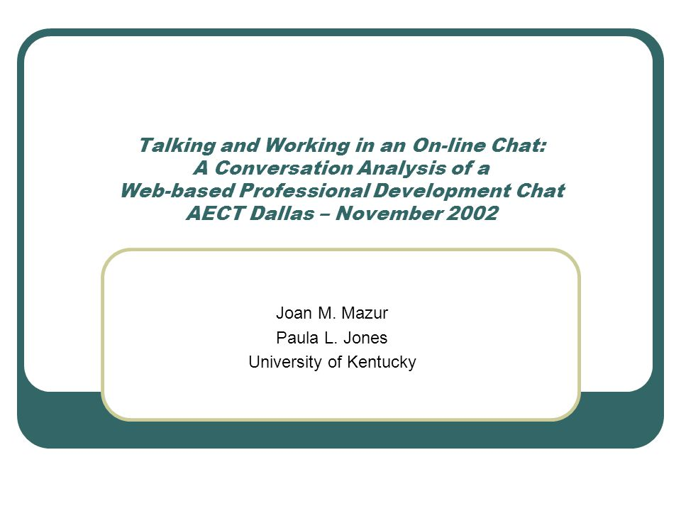 Talking and Working in an On-line Chat: A Conversation Analysis of a Web-based Professional Development Chat AECT Dallas – November 2002 Joan M.