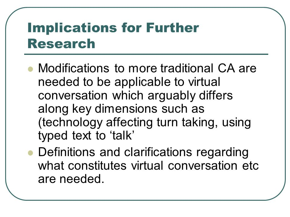 Implications for Further Research Modifications to more traditional CA are needed to be applicable to virtual conversation which arguably differs along key dimensions such as (technology affecting turn taking, using typed text to 'talk' Definitions and clarifications regarding what constitutes virtual conversation etc are needed.