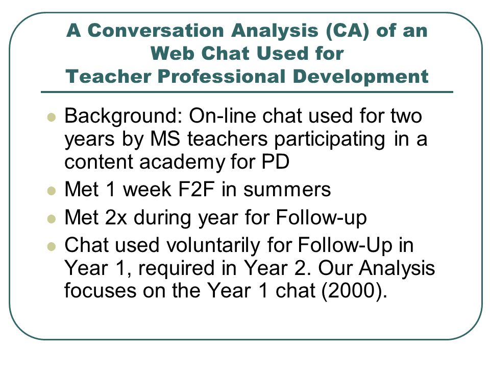 A Conversation Analysis (CA) of an Web Chat Used for Teacher Professional Development Background: On-line chat used for two years by MS teachers participating in a content academy for PD Met 1 week F2F in summers Met 2x during year for Follow-up Chat used voluntarily for Follow-Up in Year 1, required in Year 2.