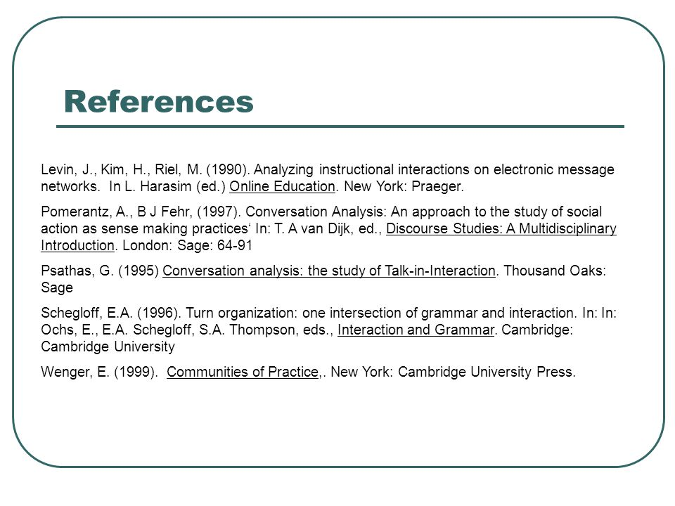 References Levin, J., Kim, H., Riel, M. (1990). Analyzing instructional interactions on electronic message networks. In L. Harasim (ed.) Online Educat