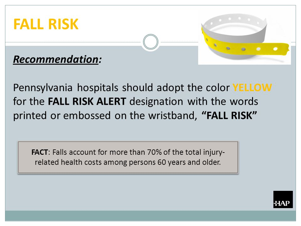 FALL RISK Recommendation: Pennsylvania hospitals should adopt the color YELLOW for the FALL RISK ALERT designation with the words printed or embossed