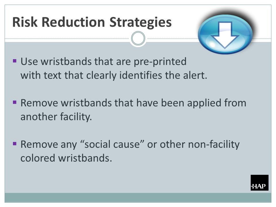 Risk Reduction Strategies  Use wristbands that are pre-printed with text that clearly identifies the alert.  Remove wristbands that have been applie