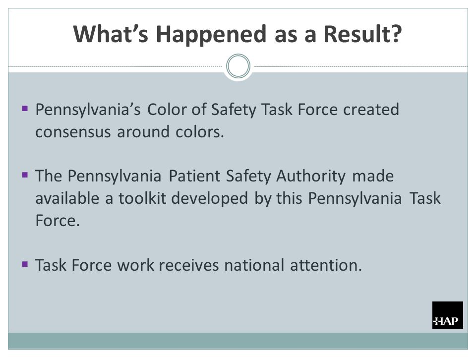 What's Happened as a Result?  Pennsylvania's Color of Safety Task Force created consensus around colors.  The Pennsylvania Patient Safety Authority