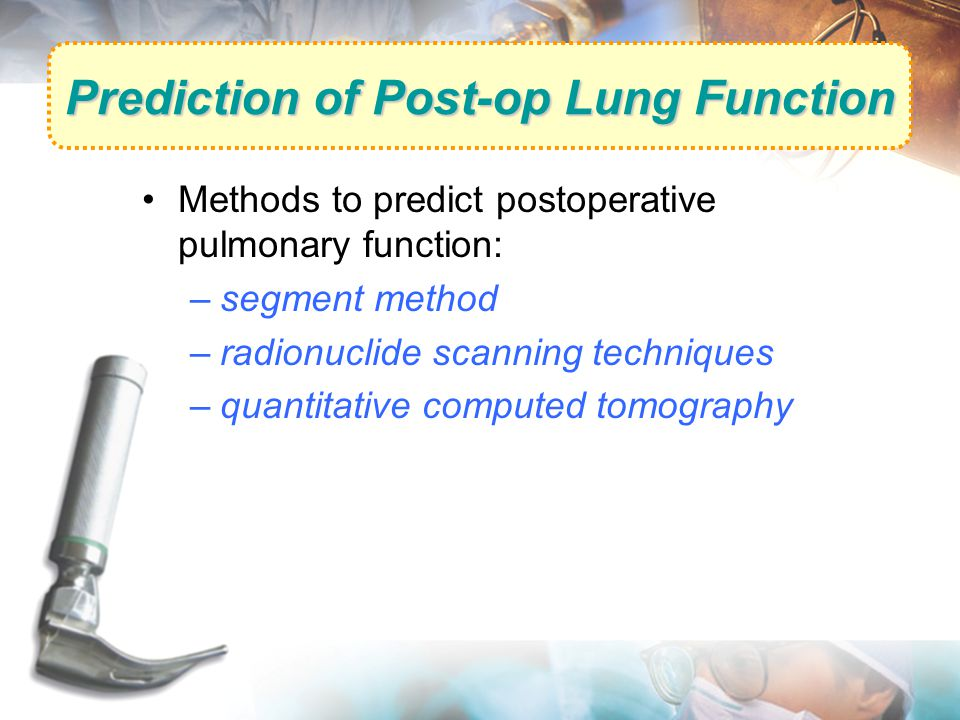 Prediction of Post-op Lung Function Methods to predict postoperative pulmonary function: –segment method –radionuclide scanning techniques –quantitati