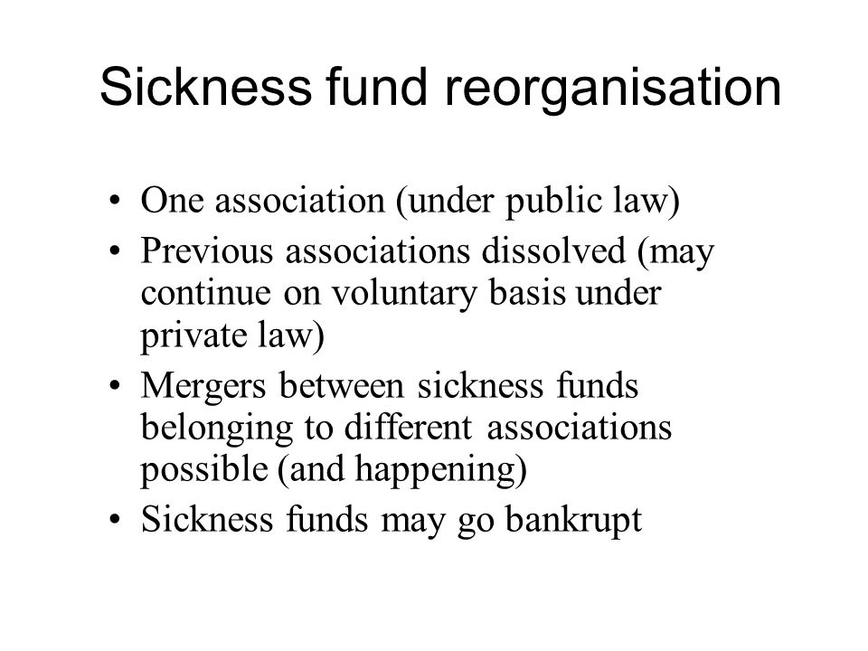 Sickness fund reorganisation One association (under public law) Previous associations dissolved (may continue on voluntary basis under private law) Mergers between sickness funds belonging to different associations possible (and happening) Sickness funds may go bankrupt