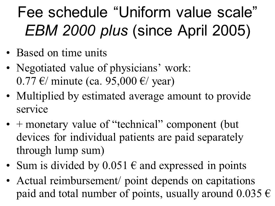 Fee schedule Uniform value scale EBM 2000 plus (since April 2005) Based on time units Negotiated value of physicians' work: 0.77 €/ minute (ca.