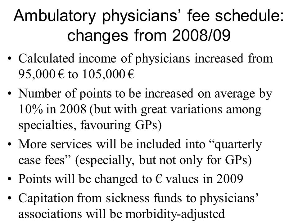 Ambulatory physicians' fee schedule: changes from 2008/09 Calculated income of physicians increased from 95,000 € to 105,000 € Number of points to be increased on average by 10% in 2008 (but with great variations among specialties, favouring GPs) More services will be included into quarterly case fees (especially, but not only for GPs) Points will be changed to € values in 2009 Capitation from sickness funds to physicians' associations will be morbidity-adjusted