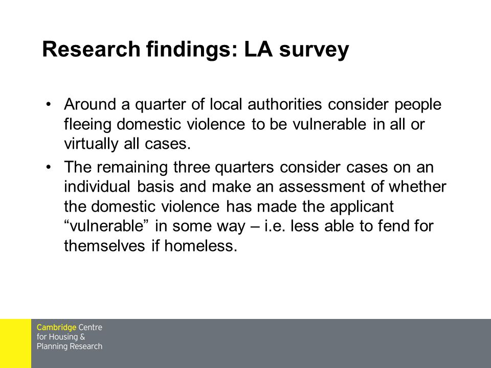 Research findings: LA survey Around a quarter of local authorities consider people fleeing domestic violence to be vulnerable in all or virtually all cases.