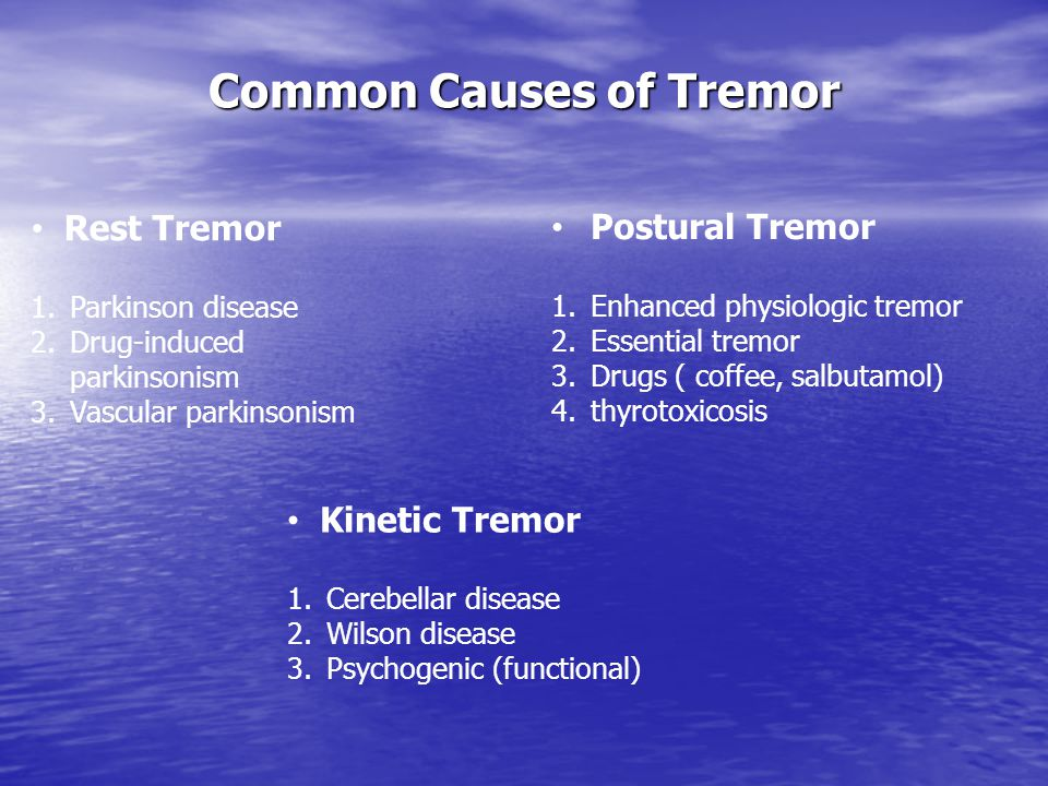 Common Causes of Tremor Postural Tremor 1.Enhanced physiologic tremor 2.Essential tremor 3.Drugs ( coffee, salbutamol) 4.thyrotoxicosis Rest Tremor 1.